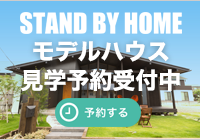 STAND BY HOME モデルハウス見学予約受付中